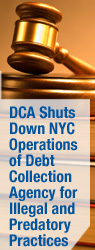 DCA Shuts Down NYC Operations of Debt Collection Agency for Illegal and Predatory Practices